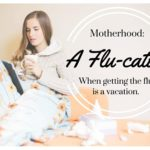 Motherhood: When Getting the Flu is a Vacation.