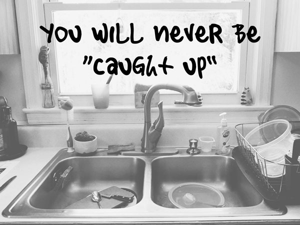 You will never be caught up