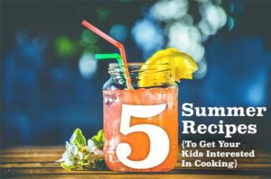5 Summer Recipes To Get Your Kids Interested in Cooking