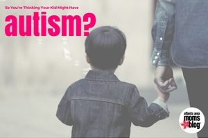 Think your kid might have autism?