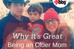 Why it's great being an Older Mom