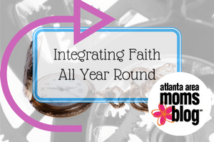 Integrating your Faith All Year Long | Atlanta Area Moms Blog