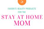 Favorite Beauty Products for SAHM | Atlanta Area Moms Blog