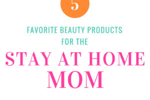 Favorite Beauty Products for SAHM | Atlanta Area Moms Blog