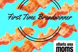 First Time Breadwinner | Atlanta Area Moms Blog