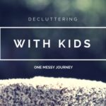 Decluttering with Kids- One Mom's Messy Journey